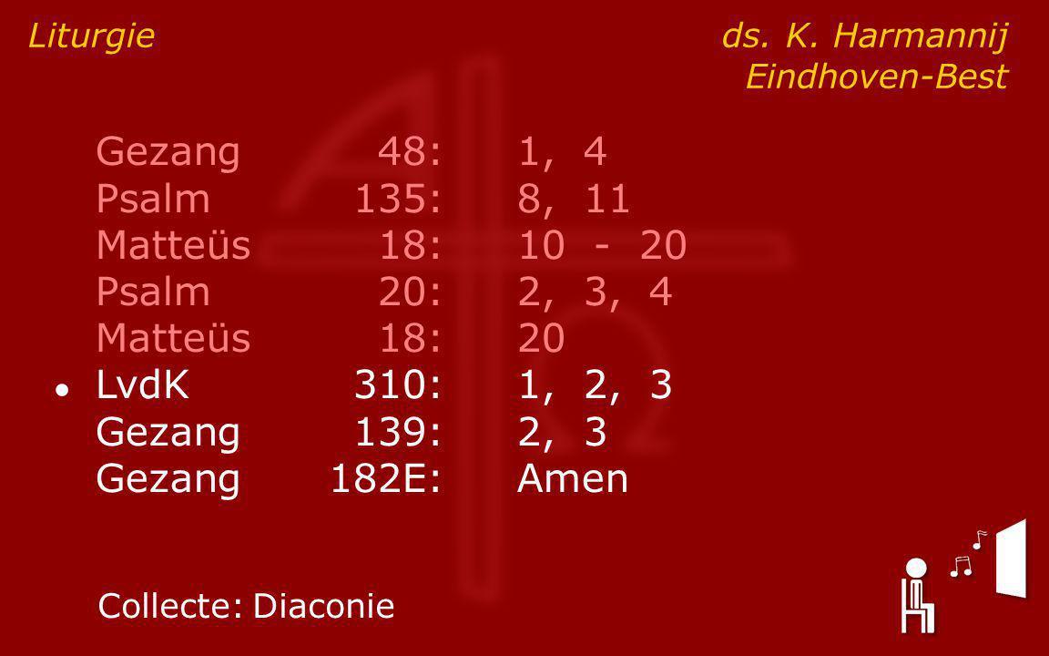 Gezang48:1, 4 Psalm135:8, 11 Matteüs18:10 - 20 Psalm20:2, 3, 4 Matteüs18:20 ● LvdK310:1, 2, 3 Gezang139:2, 3 Gezang182E:Amen Liturgie ds.