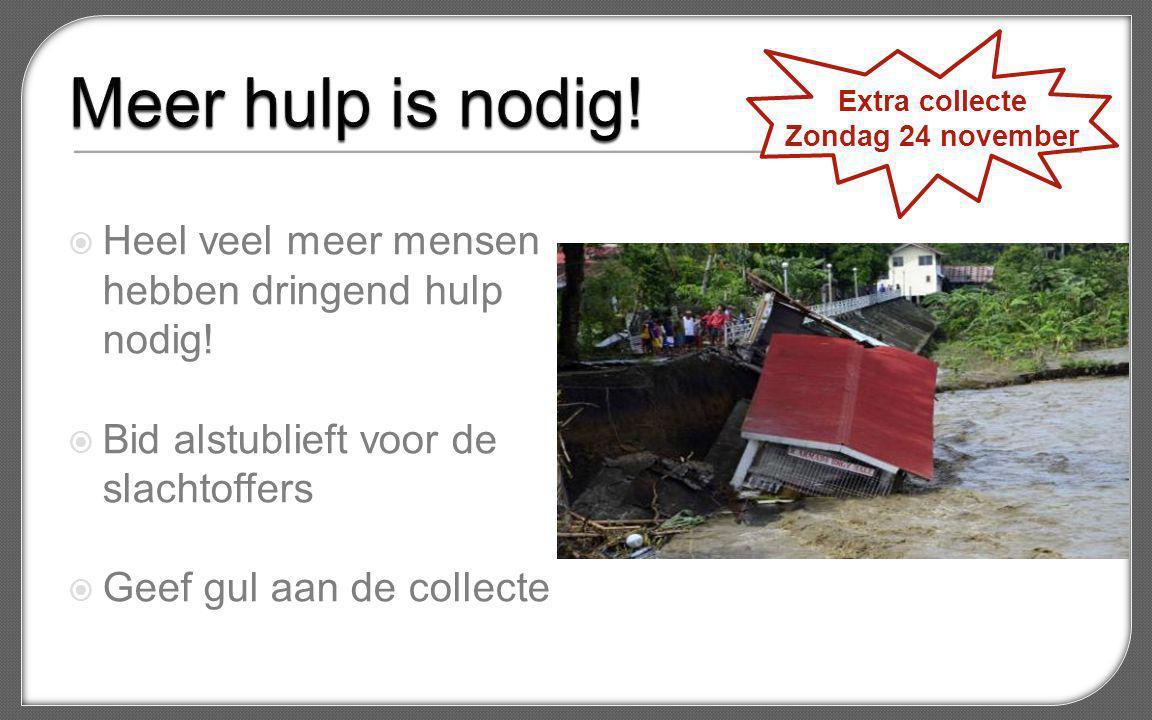  Heel veel meer mensen hebben dringend hulp nodig!  Bid alstublieft voor de slachtoffers  Geef gul aan de collecte Extra collecte Zondag 24 novembe