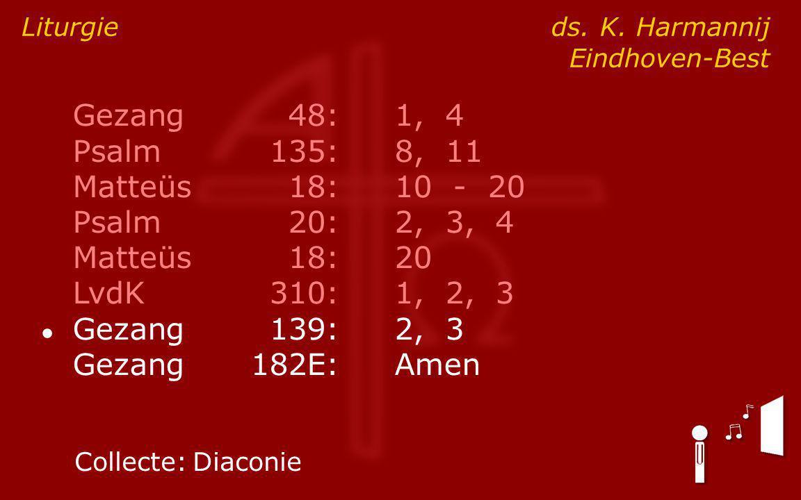 Gezang48:1, 4 Psalm135:8, 11 Matteüs18:10 - 20 Psalm20:2, 3, 4 Matteüs18:20 LvdK310:1, 2, 3 ● Gezang139:2, 3 Gezang182E:Amen Liturgie ds.