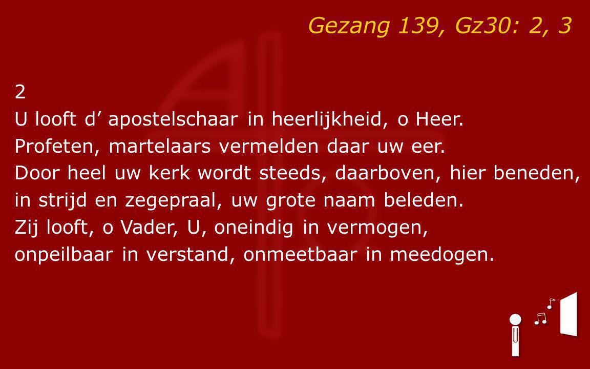 Gezang 139, Gz30: 2, 3 2 U looft d' apostelschaar in heerlijkheid, o Heer. Profeten, martelaars vermelden daar uw eer. Door heel uw kerk wordt steeds,