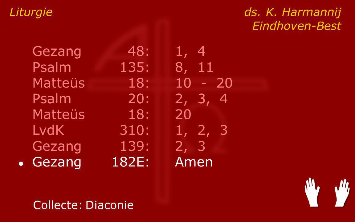 Gezang48:1, 4 Psalm135:8, 11 Matteüs18:10 - 20 Psalm20:2, 3, 4 Matteüs18:20 LvdK310:1, 2, 3 Gezang139:2, 3 ● Gezang182E:Amen Liturgie ds.