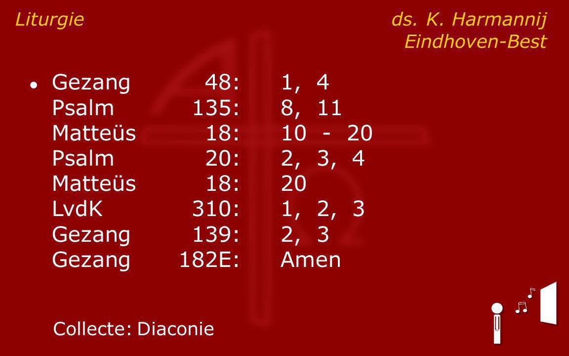 ● Gezang48:1, 4 Psalm135:8, 11 Matteüs18:10 - 20 Psalm20:2, 3, 4 Matteüs18:20 LvdK310:1, 2, 3 Gezang139:2, 3 Gezang182E:Amen Liturgie ds. K. Harmannij