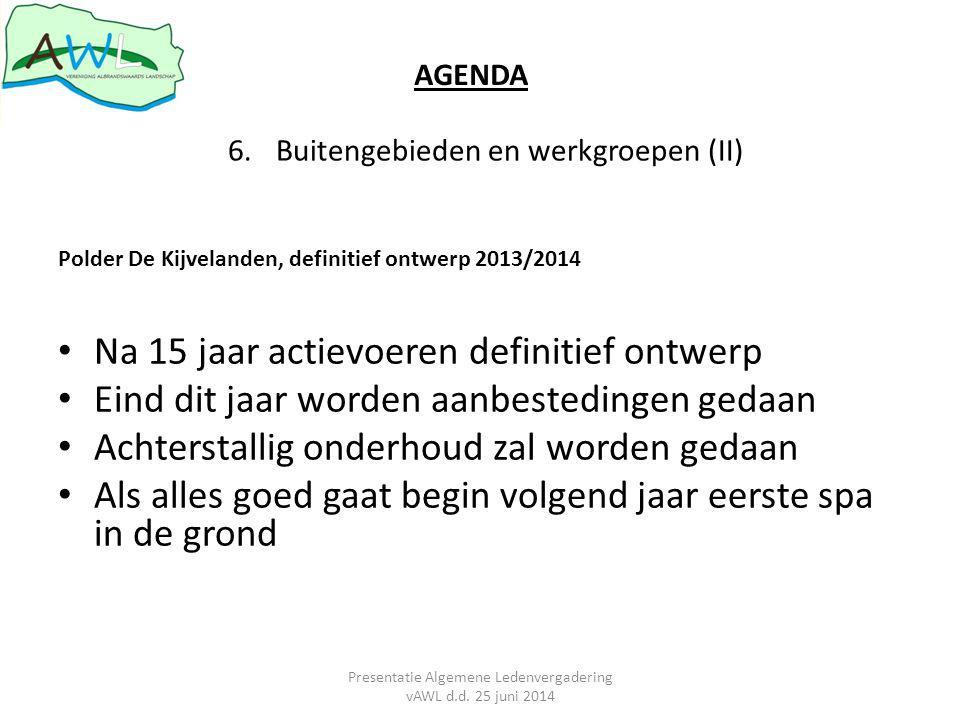 Polder De Kijvelanden, definitief ontwerp 2013/2014 Na 15 jaar actievoeren definitief ontwerp Eind dit jaar worden aanbestedingen gedaan Achterstallig onderhoud zal worden gedaan Als alles goed gaat begin volgend jaar eerste spa in de grond 6.Buitengebieden en werkgroepen (II) AGENDA Presentatie Algemene Ledenvergadering vAWL d.d.
