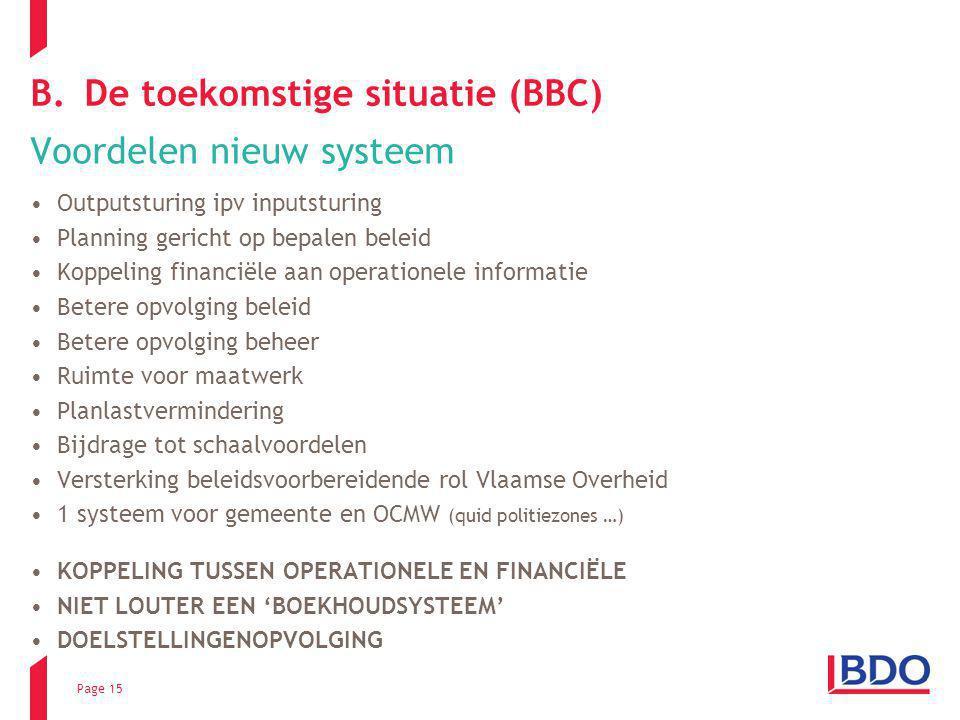 Page 15 B.De toekomstige situatie (BBC) Voordelen nieuw systeem Outputsturing ipv inputsturing Planning gericht op bepalen beleid Koppeling financiële