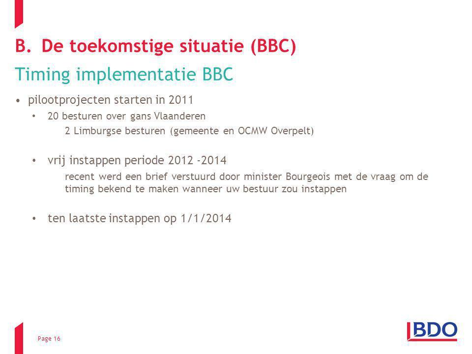 Page 16 B.De toekomstige situatie (BBC) Timing implementatie BBC pilootprojecten starten in 2011 20 besturen over gans Vlaanderen 2 Limburgse besturen