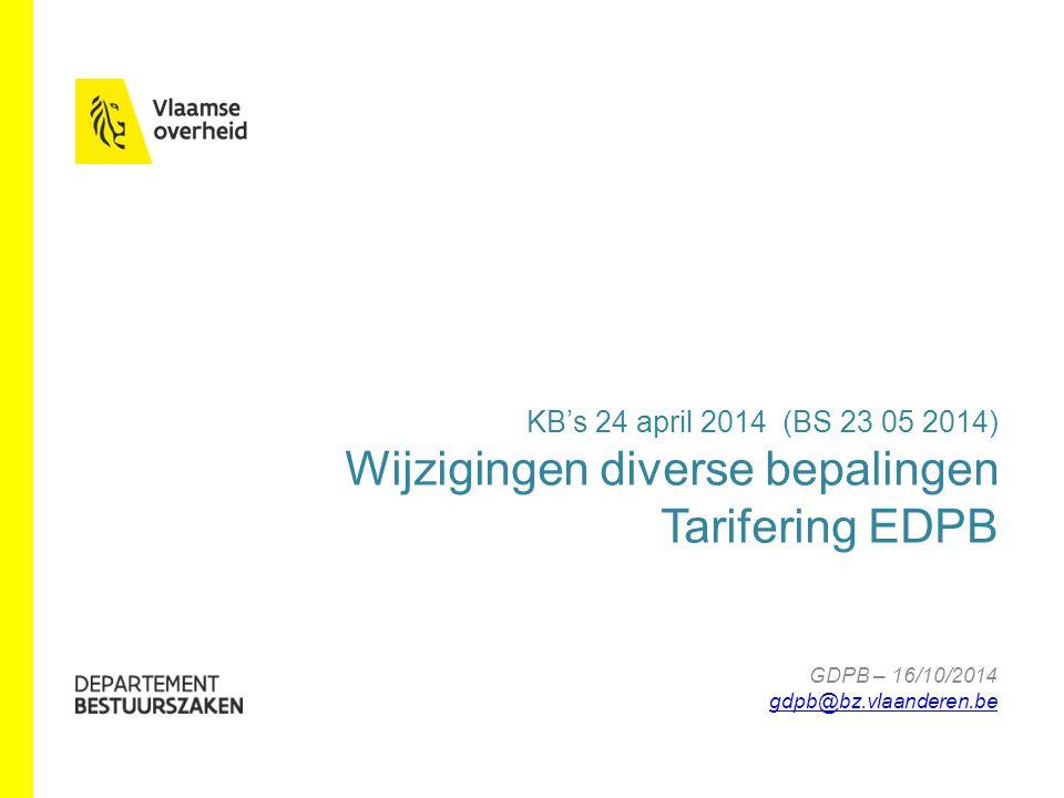 www.bestuurszaken.be KB's 24 april 2014 (BS 23 05 2014) Wijzigingen diverse bepalingen Tarifering EDPB GDPB – 16/10/2014 gdpb@bz.vlaanderen.be gdpb@bz