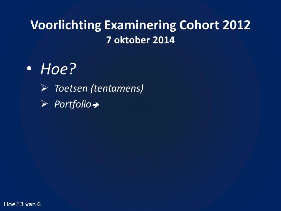 Voorlichting Examinering Cohort 2012 7 oktober 2014 Hoe?  Toetsen (tentamens)  Portfolio  Hoe? 3 van 6