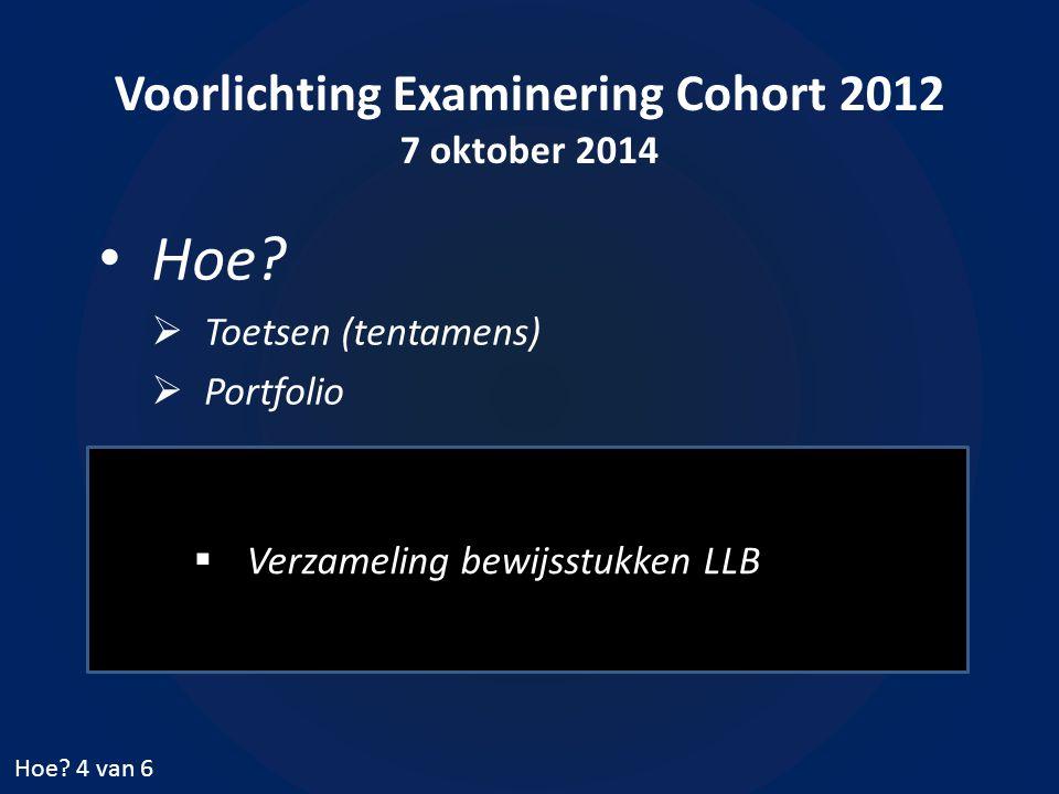 Voorlichting Examinering Cohort 2012 7 oktober 2014 Hoe?  Toetsen (tentamens)  Portfolio Hoe? 4 van 6  Verzameling bewijsstukken LLB