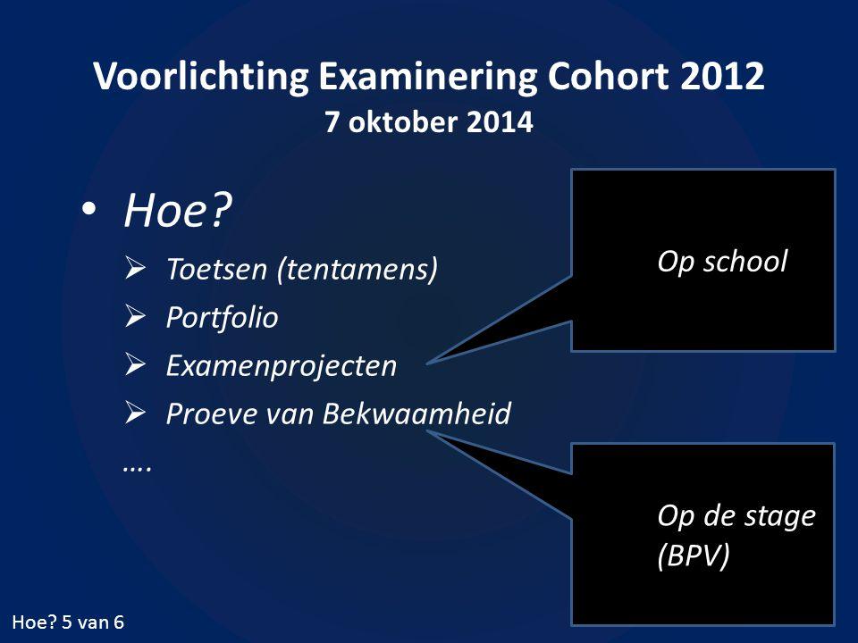 Voorlichting Examinering Cohort 2012 7 oktober 2014 Hoe?  Toetsen (tentamens)  Portfolio  Examenprojecten  Proeve van Bekwaamheid …. Hoe? 5 van 6