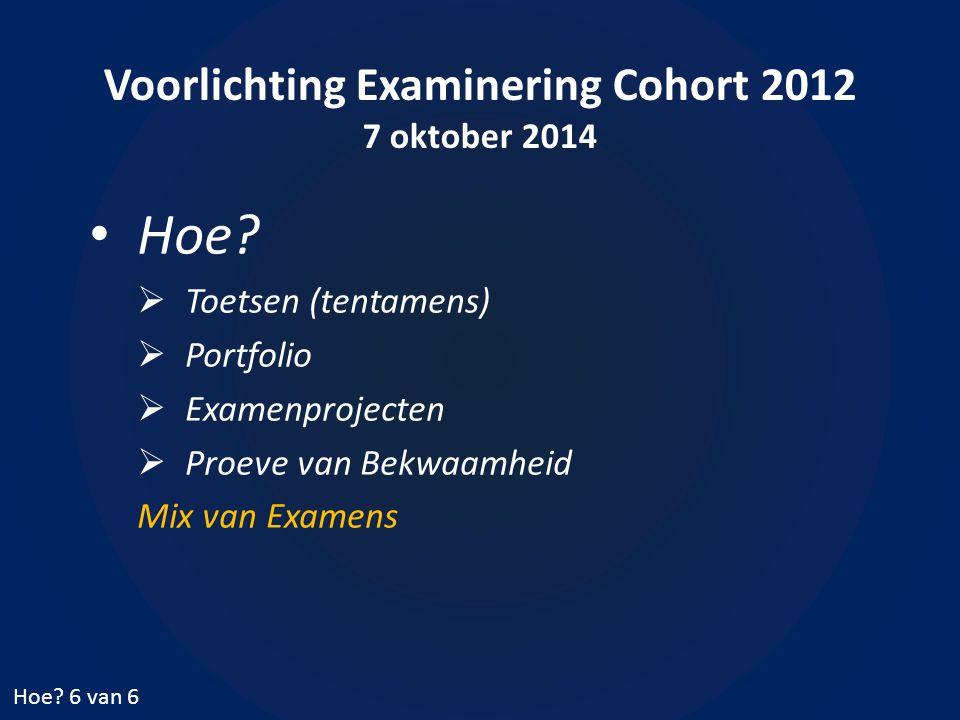 Voorlichting Examinering Cohort 2012 7 oktober 2014 Hoe?  Toetsen (tentamens)  Portfolio  Examenprojecten  Proeve van Bekwaamheid Mix van Examens