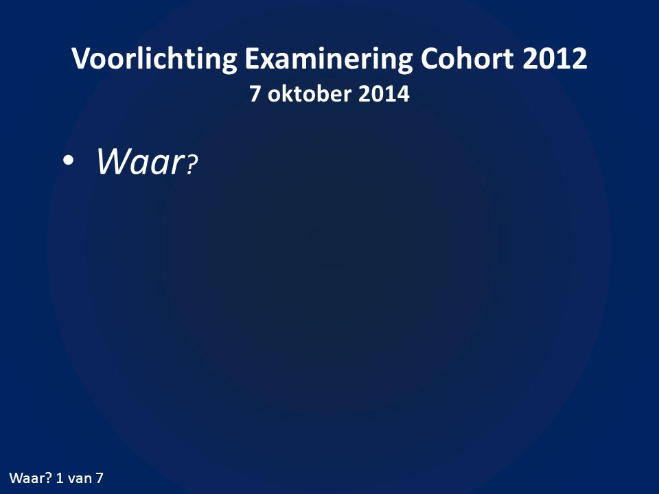 Voorlichting Examinering Cohort 2012 7 oktober 2014 Waar ? Waar? 1 van 7