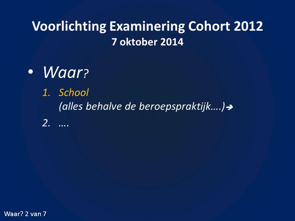 Voorlichting Examinering Cohort 2012 7 oktober 2014 Waar ? 1.School (alles behalve de beroepspraktijk….)  2.…. Waar? 2 van 7