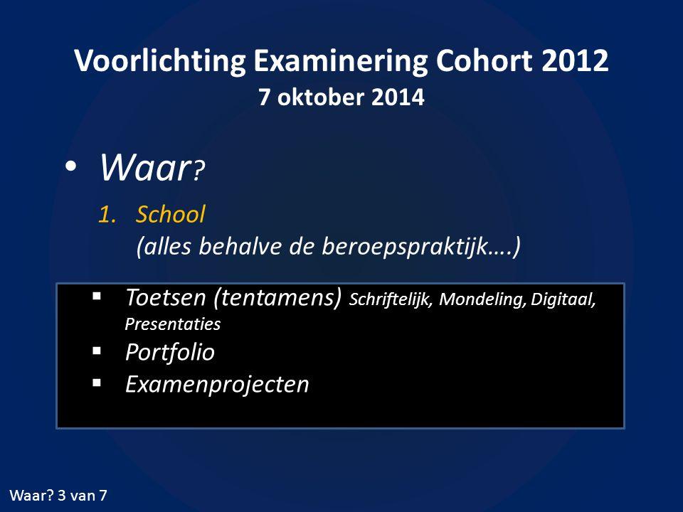 Voorlichting Examinering Cohort 2012 7 oktober 2014 Waar ? 1.School (alles behalve de beroepspraktijk….) Waar? 3 van 7  Toetsen (tentamens) Schriftel