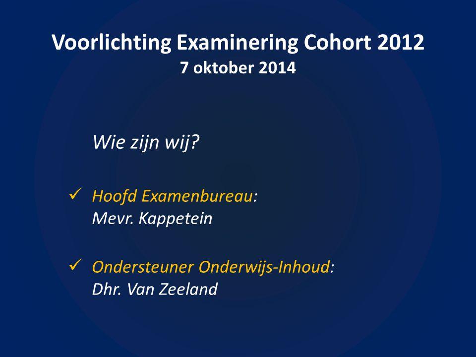 Voorlichting Examinering Cohort 2012 7 oktober 2014 Welke informatie krijg je bij deze bijeenkomst.