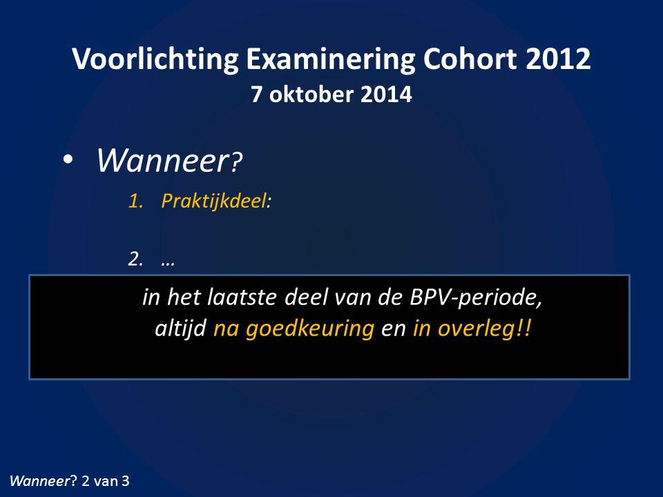 Voorlichting Examinering Cohort 2012 7 oktober 2014 Wanneer ? 1.Praktijkdeel: 2.… Wanneer? 2 van 3 in het laatste deel van de BPV-periode, altijd na g