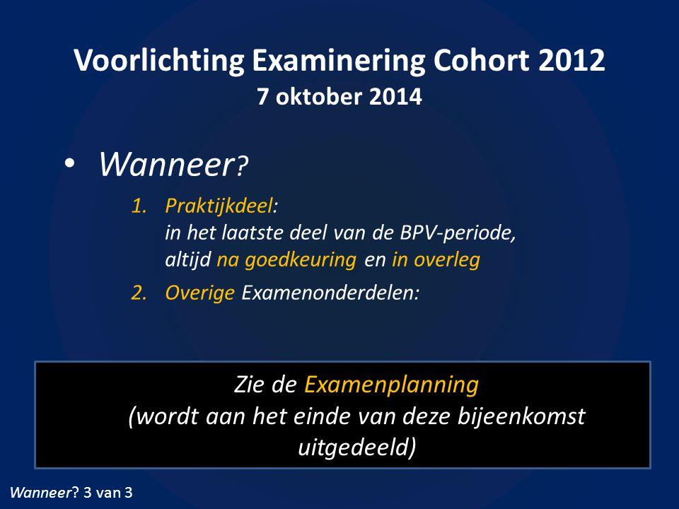 Voorlichting Examinering Cohort 2012 7 oktober 2014 Wanneer ? 1.Praktijkdeel: in het laatste deel van de BPV-periode, altijd na goedkeuring en in over