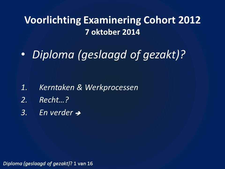 Voorlichting Examinering Cohort 2012 7 oktober 2014 Diploma (geslaagd of gezakt)? 1.Kerntaken & Werkprocessen 2.Recht…? 3.En verder  Diploma (geslaag