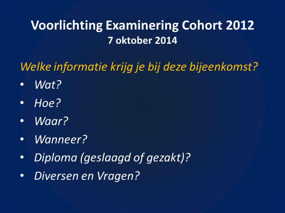 Voorlichting Examinering Cohort 2012 7 oktober 2014 Welke informatie krijg je bij deze bijeenkomst? Wat? Hoe? Waar? Wanneer? Diploma (geslaagd of geza