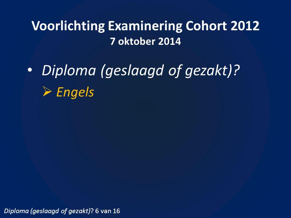 Voorlichting Examinering Cohort 2012 7 oktober 2014 Diploma (geslaagd of gezakt)?  Engels Diploma (geslaagd of gezakt)? 6 van 16