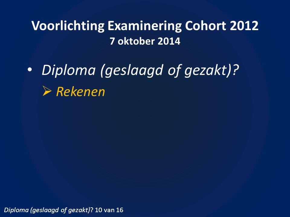 Voorlichting Examinering Cohort 2012 7 oktober 2014 Diploma (geslaagd of gezakt)?  Rekenen Diploma (geslaagd of gezakt)? 10 van 16