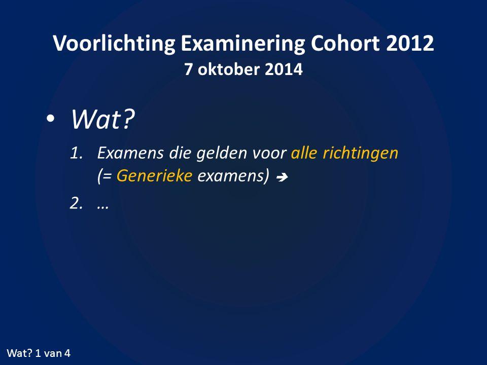 Voorlichting Examinering Cohort 2012 7 oktober 2014 Wat? 1.Examens die gelden voor alle richtingen (= Generieke examens)  2.… Wat? 1 van 4