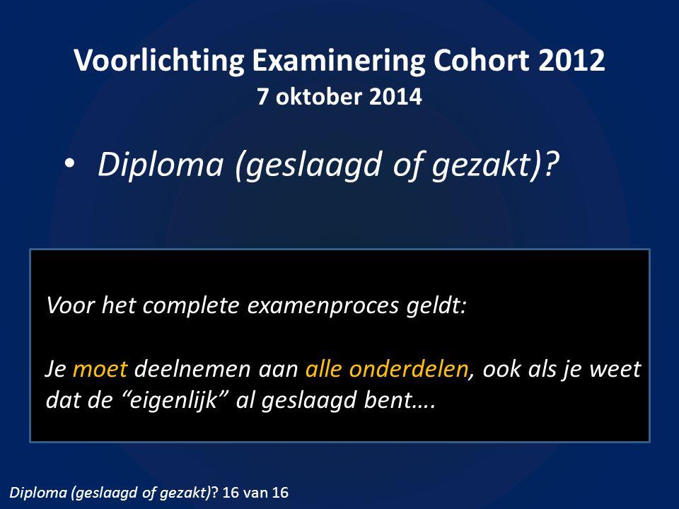 Voorlichting Examinering Cohort 2012 7 oktober 2014 Diploma (geslaagd of gezakt)? Voor het complete examenproces geldt: Je moet deelnemen aan alle ond