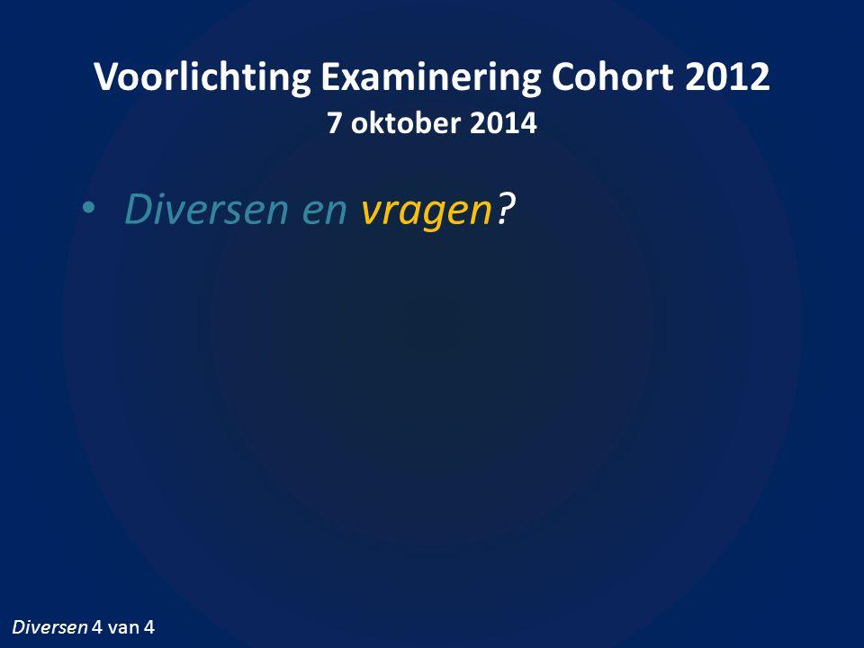 Voorlichting Examinering Cohort 2012 7 oktober 2014 Diversen en vragen? Diversen 4 van 4