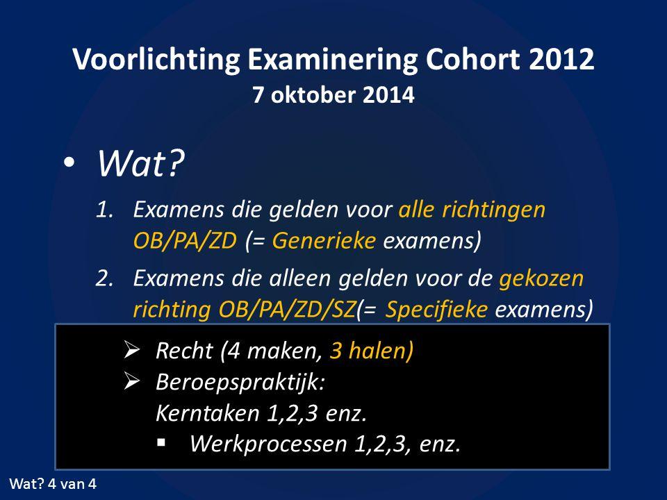 Voorlichting Examinering Cohort 2012 7 oktober 2014 Wat? 1.Examens die gelden voor alle richtingen OB/PA/ZD (= Generieke examens) 2.Examens die alleen