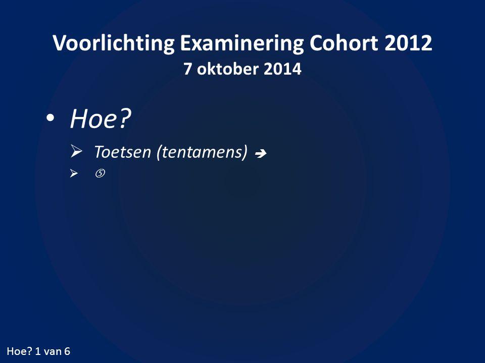 Voorlichting Examinering Cohort 2012 7 oktober 2014 Hoe.