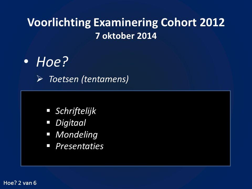 Voorlichting Examinering Cohort 2012 7 oktober 2014 Hoe?  Toetsen (tentamens) Hoe? 2 van 6  Schriftelijk  Digitaal  Mondeling  Presentaties