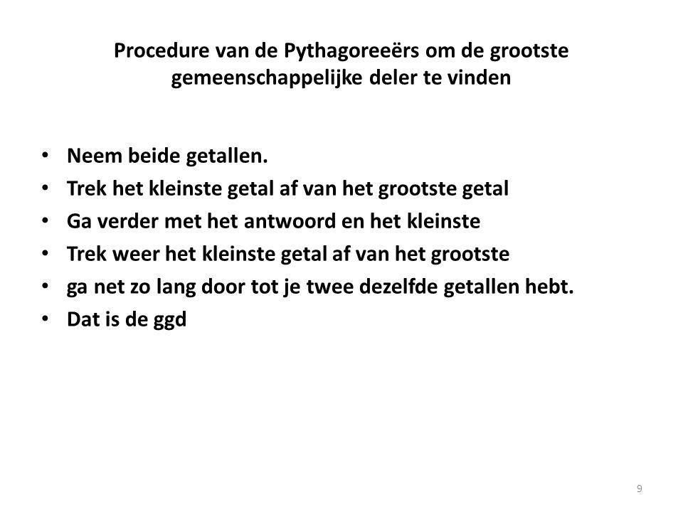 Procedure van de Pythagoreeërs om de grootste gemeenschappelijke deler te vinden Neem beide getallen. Trek het kleinste getal af van het grootste geta