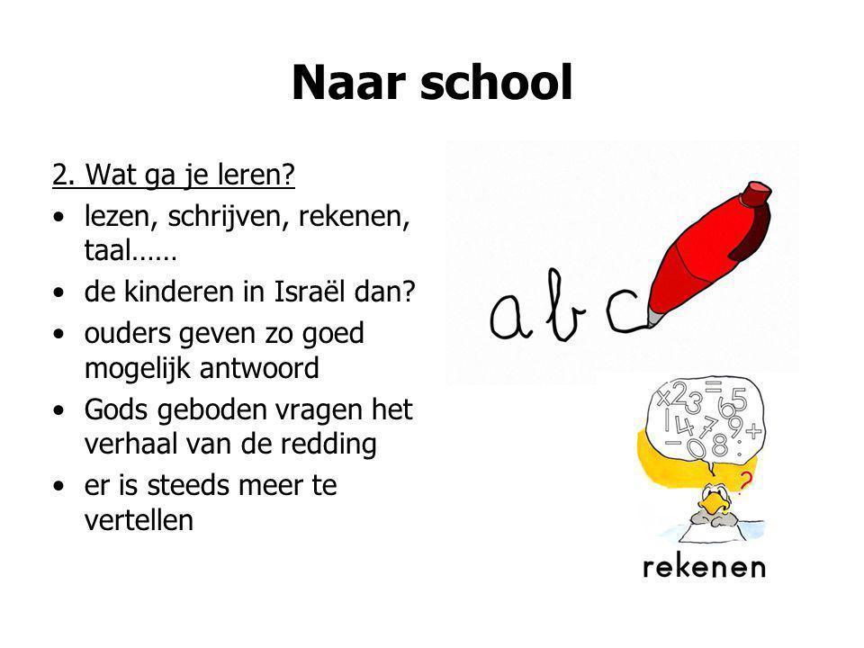 Naar school 2. Wat ga je leren? lezen, schrijven, rekenen, taal…… de kinderen in Israël dan? ouders geven zo goed mogelijk antwoord Gods geboden vrage