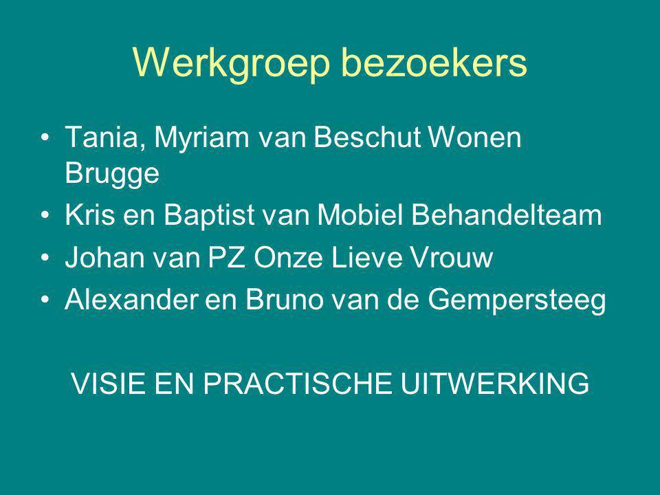 Werkgroep bezoekers Tania, Myriam van Beschut Wonen Brugge Kris en Baptist van Mobiel Behandelteam Johan van PZ Onze Lieve Vrouw Alexander en Bruno van de Gempersteeg VISIE EN PRACTISCHE UITWERKING