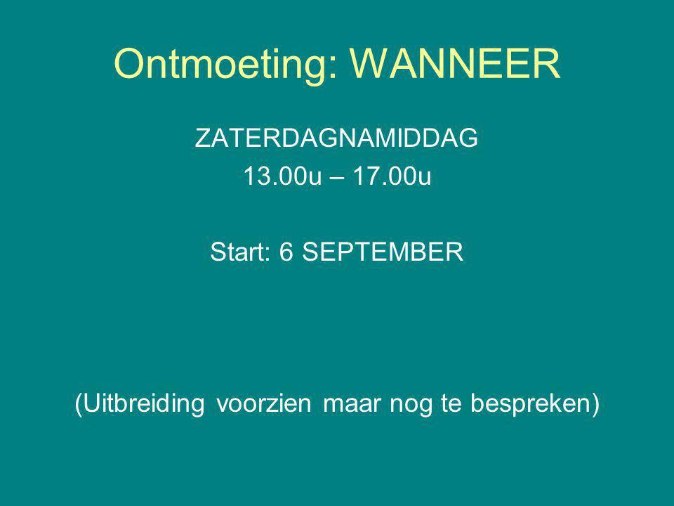 Ontmoeting: WANNEER ZATERDAGNAMIDDAG 13.00u – 17.00u Start: 6 SEPTEMBER (Uitbreiding voorzien maar nog te bespreken)