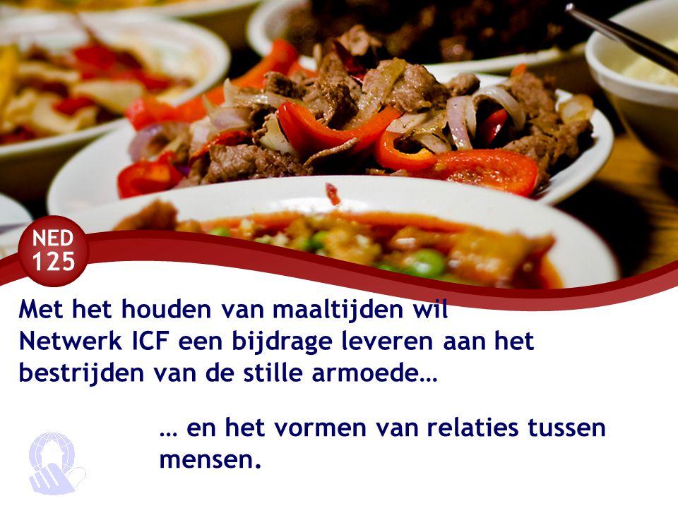 NED 125 Met het houden van maaltijden wil Netwerk ICF een bijdrage leveren aan het bestrijden van de stille armoede… … en het vormen van relaties tussen mensen.