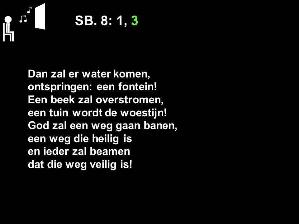 SB. 8: 1, 3 Dan zal er water komen, ontspringen: een fontein.