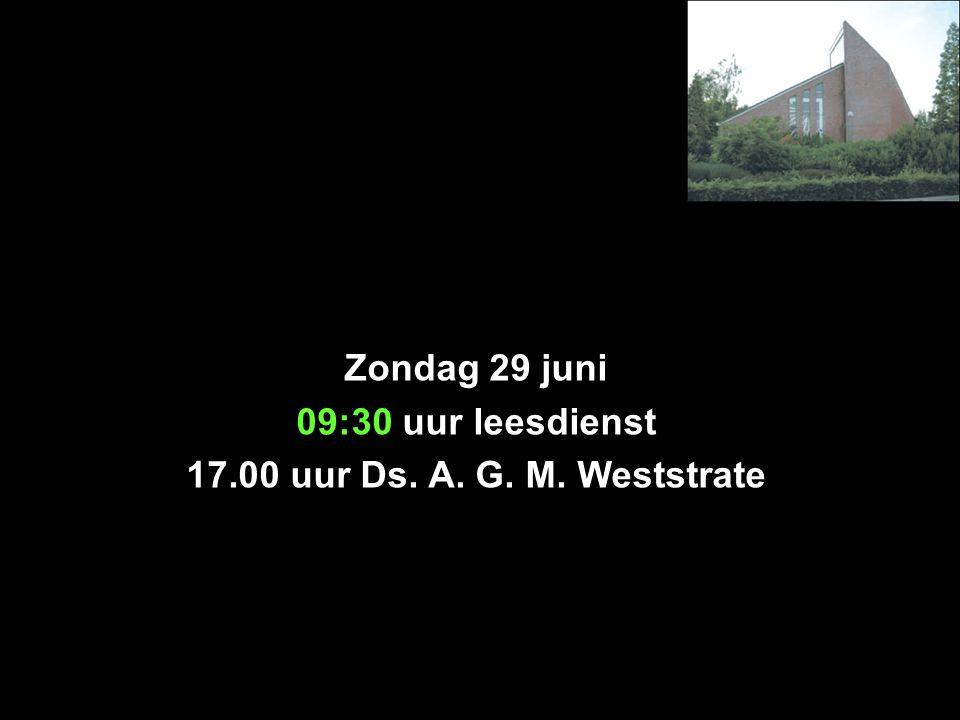Zondag 29 juni 09:30 uur leesdienst 17.00 uur Ds. A. G. M. Weststrate