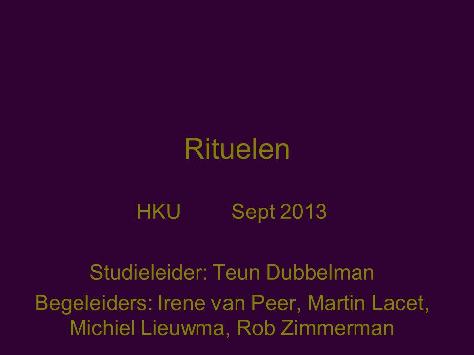 Rituelen HKU Sept 2013 Studieleider: Teun Dubbelman Begeleiders: Irene van Peer, Martin Lacet, Michiel Lieuwma, Rob Zimmerman