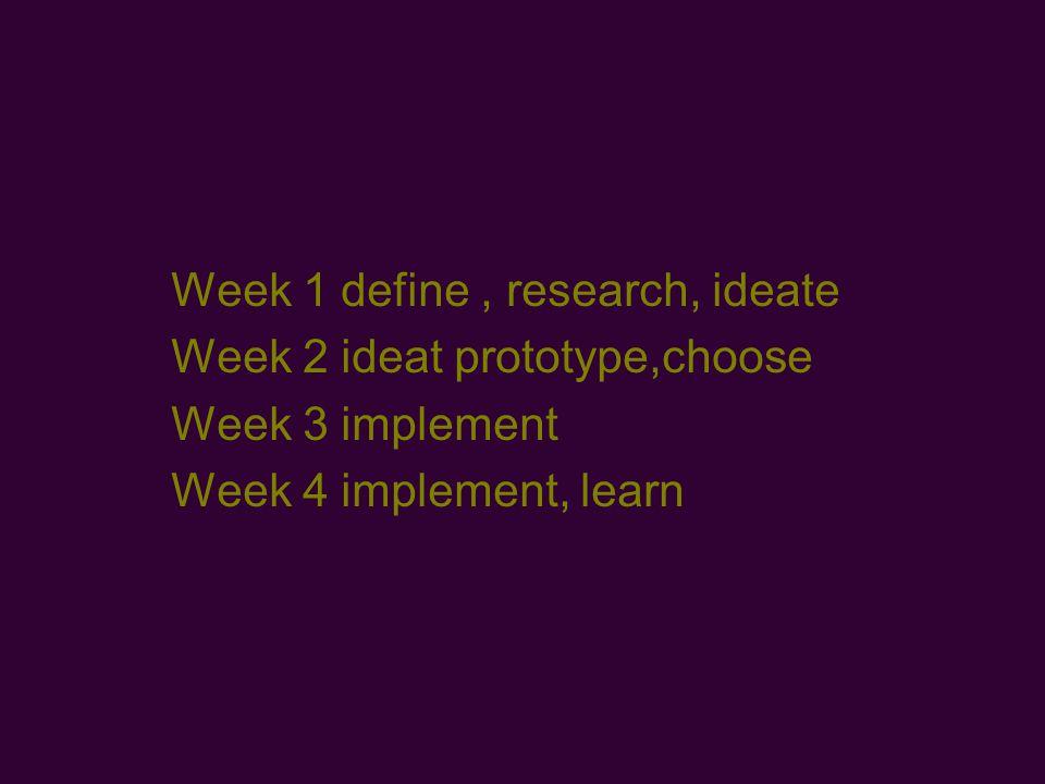 Week 1 define, research, ideate Week 2 ideat prototype,choose Week 3 implement Week 4 implement, learn