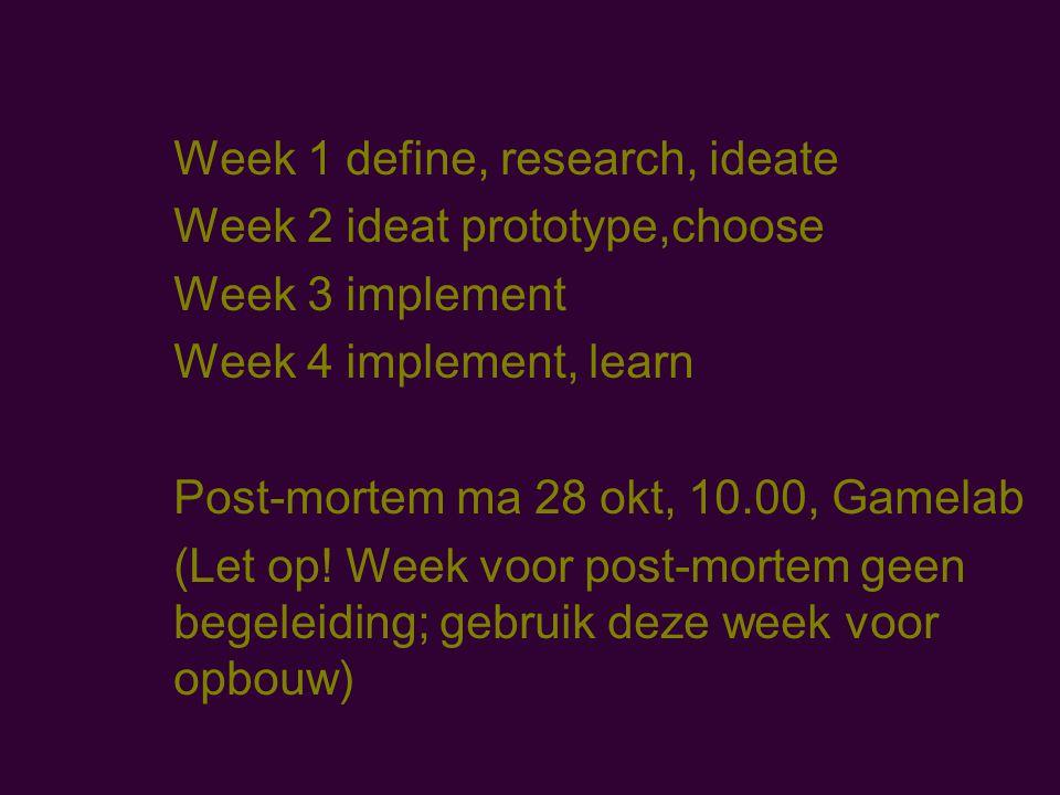 Week 1 define, research, ideate Week 2 ideat prototype,choose Week 3 implement Week 4 implement, learn Post-mortem ma 28 okt, 10.00, Gamelab (Let op.