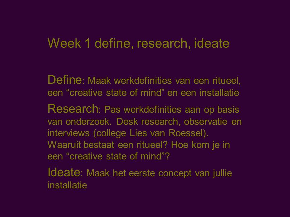 Week 1 define, research, ideate Define : Maak werkdefinities van een ritueel, een creative state of mind en een installatie Research : Pas werkdefinities aan op basis van onderzoek.