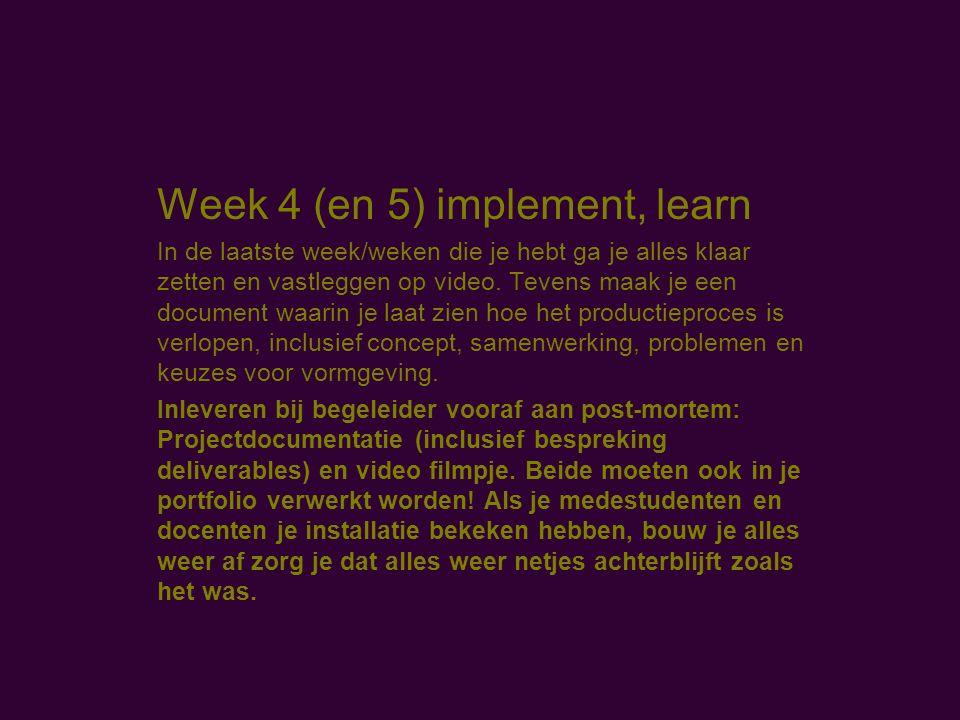 Week 4 (en 5) implement, learn In de laatste week/weken die je hebt ga je alles klaar zetten en vastleggen op video.