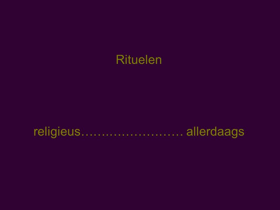 Rituelen religieus…….……………… allerdaags