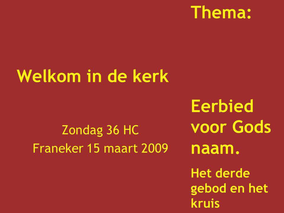Welkom in de kerk Zondag 36 HC Franeker 15 maart 2009 Thema: Eerbied voor Gods naam. Het derde gebod en het kruis
