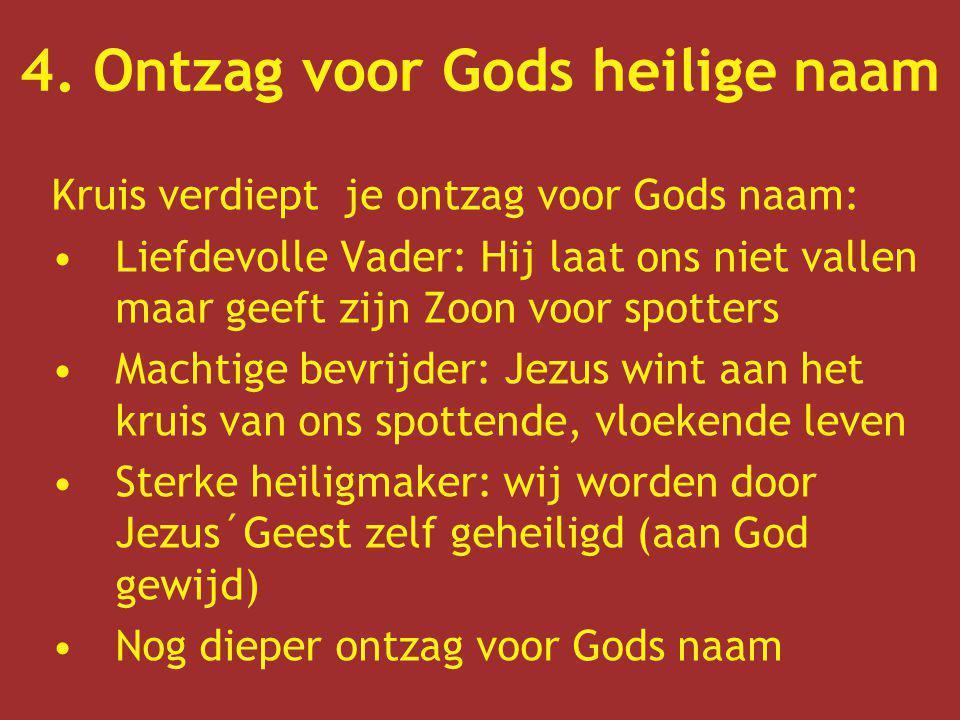 4. Ontzag voor Gods heilige naam Kruis verdiept je ontzag voor Gods naam: Liefdevolle Vader: Hij laat ons niet vallen maar geeft zijn Zoon voor spotte