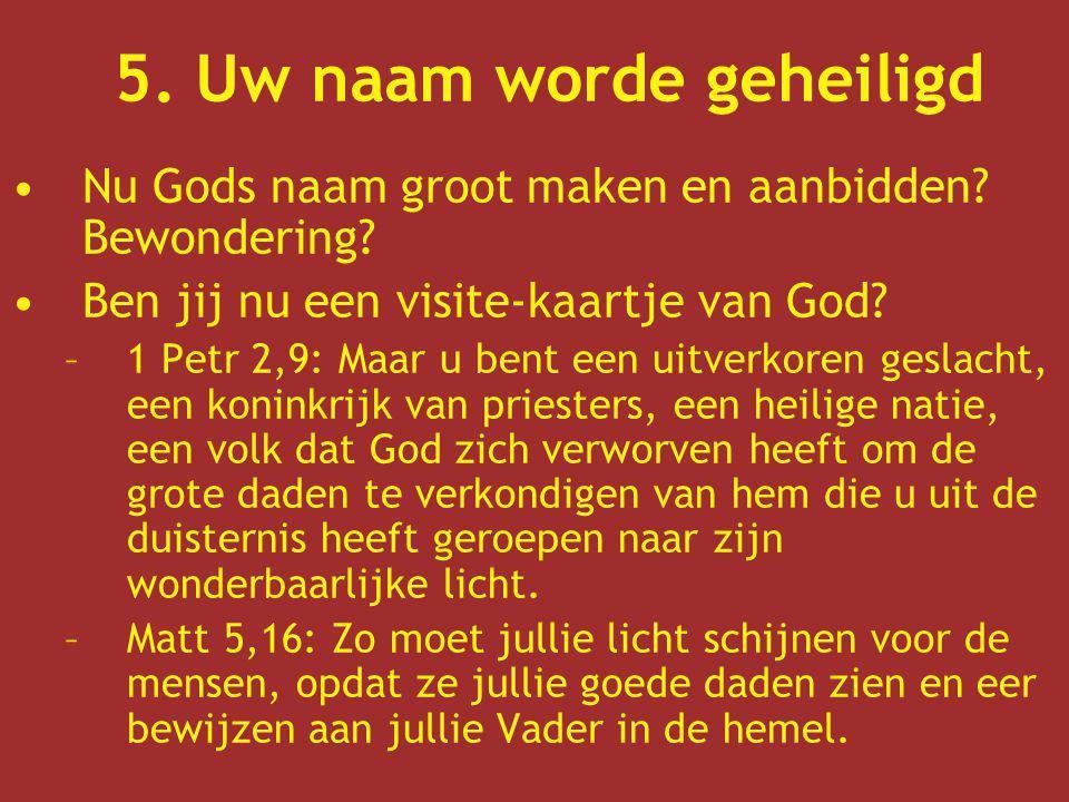 5. Uw naam worde geheiligd Nu Gods naam groot maken en aanbidden? Bewondering? Ben jij nu een visite-kaartje van God? –1 Petr 2,9: Maar u bent een uit