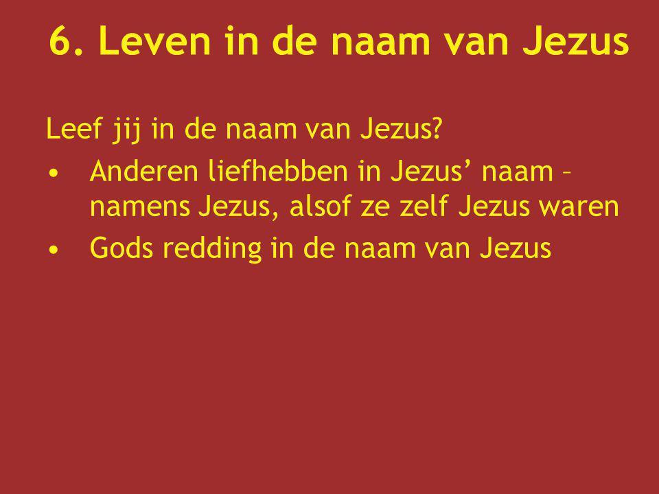 6. Leven in de naam van Jezus Leef jij in de naam van Jezus? Anderen liefhebben in Jezus' naam – namens Jezus, alsof ze zelf Jezus waren Gods redding
