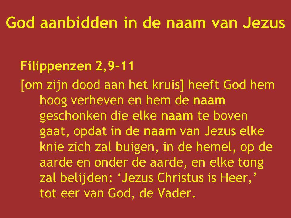 God aanbidden in de naam van Jezus Filippenzen 2,9-11 [om zijn dood aan het kruis] heeft God hem hoog verheven en hem de naam geschonken die elke naam