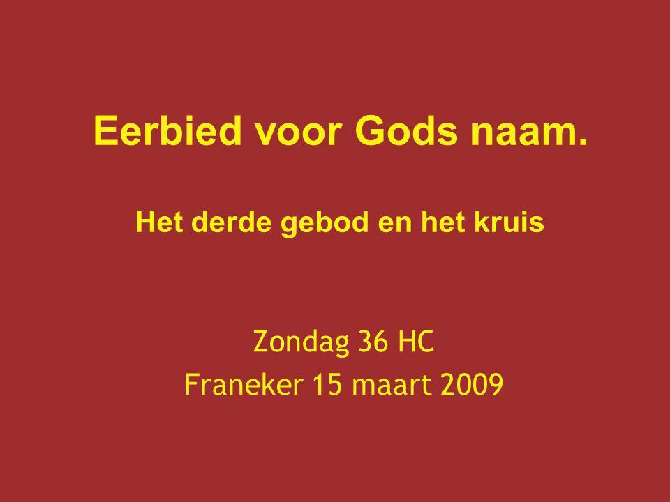 Eerbied voor Gods naam. Het derde gebod en het kruis Zondag 36 HC Franeker 15 maart 2009