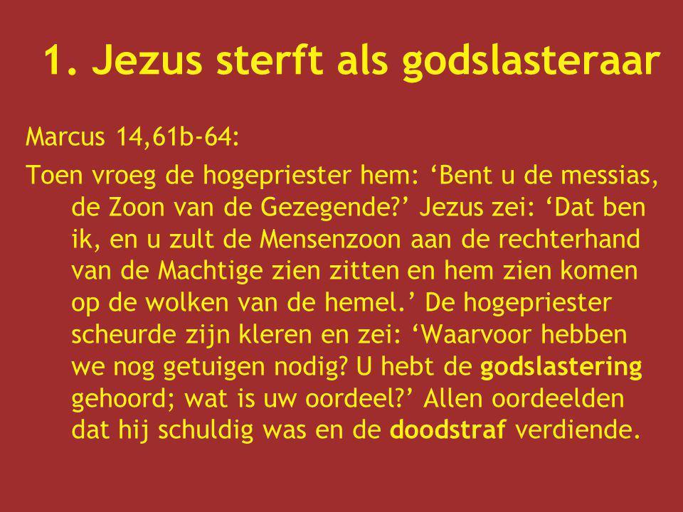1. Jezus sterft als godslasteraar Marcus 14,61b-64: Toen vroeg de hogepriester hem: 'Bent u de messias, de Zoon van de Gezegende?' Jezus zei: 'Dat ben